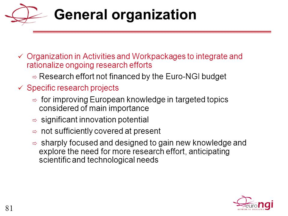 81 General organization Organization in Activities and Workpackages to integrate and rationalize ongoing research efforts  Research effort not financed by the Euro-NGI budget Specific research projects  for improving European knowledge in targeted topics considered of main importance  significant innovation potential  not sufficiently covered at present  sharply focused and designed to gain new knowledge and explore the need for more research effort, anticipating scientific and technological needs