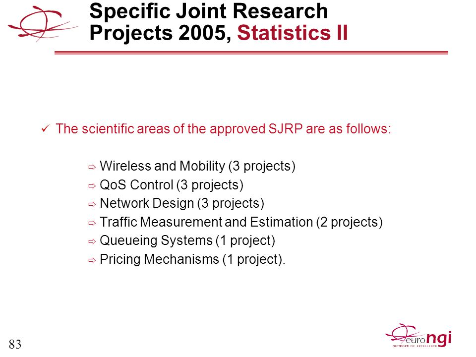 83 Specific Joint Research Projects 2005, Statistics II The scientific areas of the approved SJRP are as follows:  Wireless and Mobility (3 projects)  QoS Control (3 projects)  Network Design (3 projects)  Traffic Measurement and Estimation (2 projects)  Queueing Systems (1 project)  Pricing Mechanisms (1 project).