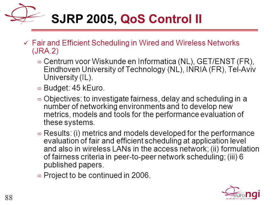 88 SJRP 2005, QoS Control II Fair and Efficient Scheduling in Wired and Wireless Networks (JRA.2)  Centrum voor Wiskunde en Informatica (NL), GET/ENST (FR), Eindhoven University of Technology (NL), INRIA (FR), Tel-Aviv University (IL).