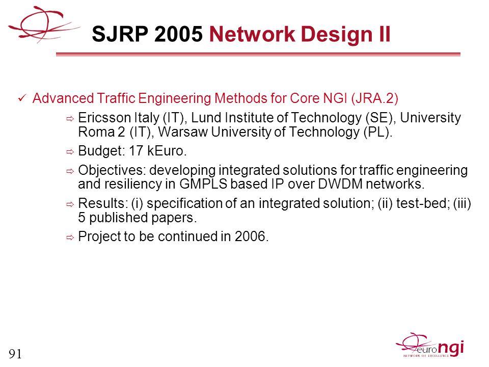 91 SJRP 2005 Network Design II Advanced Traffic Engineering Methods for Core NGI (JRA.2)  Ericsson Italy (IT), Lund Institute of Technology (SE), University Roma 2 (IT), Warsaw University of Technology (PL).
