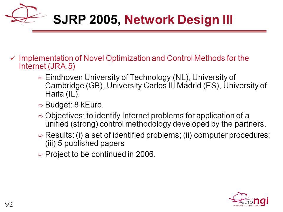 92 SJRP 2005, Network Design III Implementation of Novel Optimization and Control Methods for the Internet (JRA.5)  Eindhoven University of Technology (NL), University of Cambridge (GB), University Carlos III Madrid (ES), University of Haifa (IL).