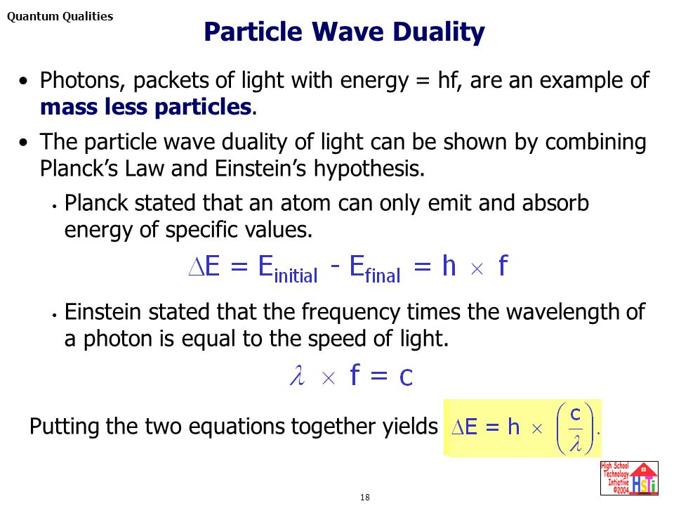 Quantum Qualities 18 Photons, packets of light with energy = hf, are an example of mass less particles. The particle wave duality of light can be show