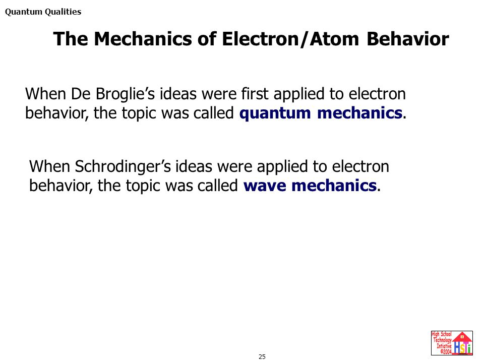 Quantum Qualities 25 When De Broglie's ideas were first applied to electron behavior, the topic was called quantum mechanics.