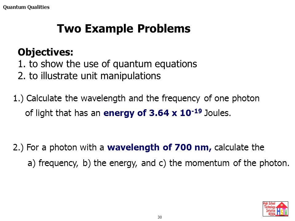 Quantum Qualities 30 2.) For a photon with a wavelength of 700 nm, calculate the Two Example Problems a) frequency, b) the energy, and c) the momentum of the photon.