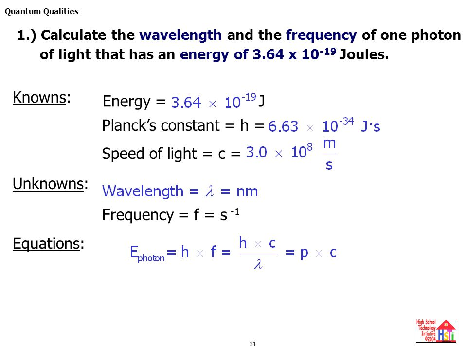 Quantum Qualities 31 Knowns: Energy = J Planck's constant = h = Speed of light = c = Unknowns: Frequency = f = s -1 Equations: 1.) Calculate the wavel