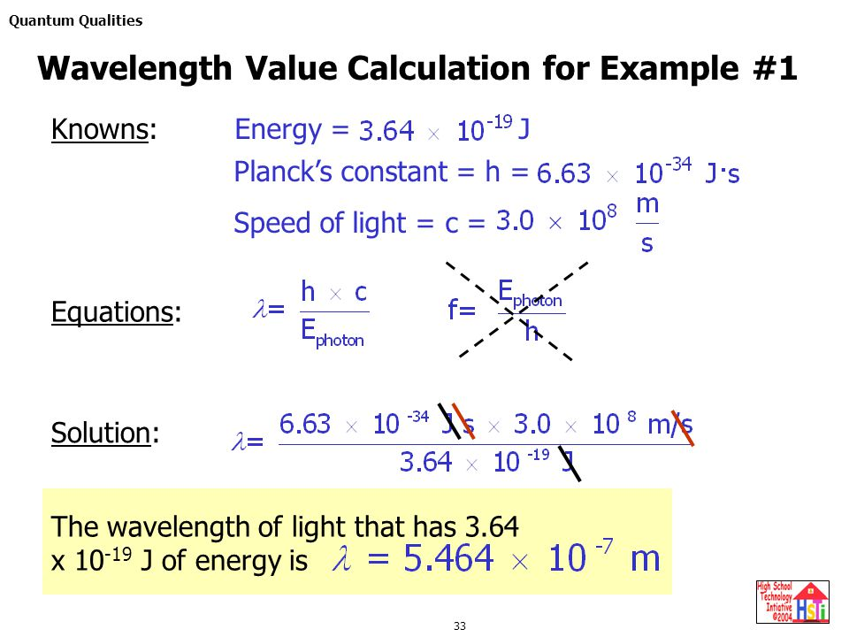 Quantum Qualities 33 Solution: Wavelength Value Calculation for Example #1 Knowns:Energy = J Planck's constant = h = Speed of light = c = Equations: T