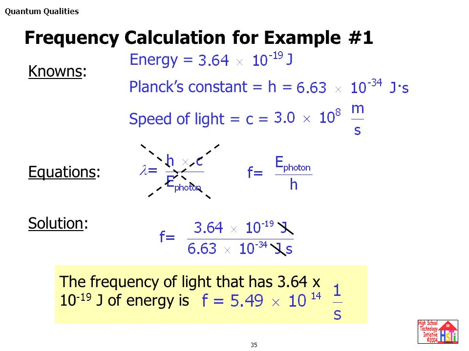 Quantum Qualities 35 Equations: Solution: Frequency Calculation for Example #1 Knowns: Energy = J Planck's constant = h = Speed of light = c = The frequency of light that has 3.64 x 10 -19 J of energy is