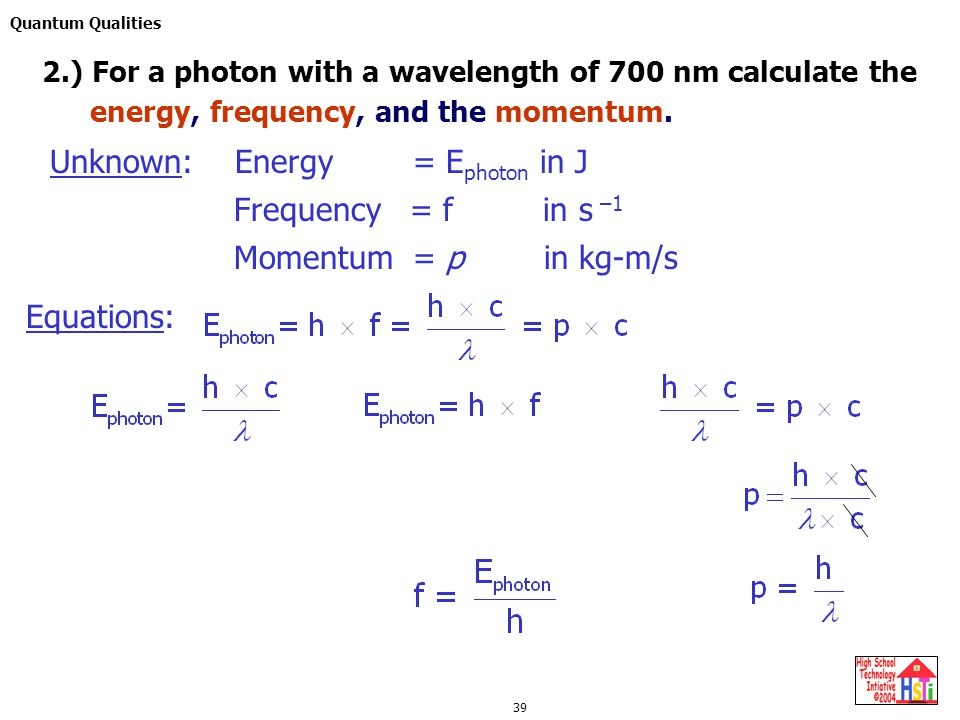 Quantum Qualities 39 Equations: 2.) For a photon with a wavelength of 700 nm calculate the Unknown: Frequency = f in s –1 Energy = E photon in J Momentum = p in kg-m/s energy, frequency, and the momentum.