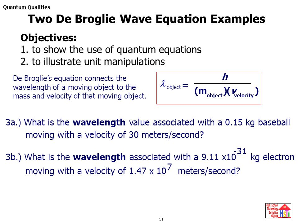 Quantum Qualities 51 De Broglie's equation connects the wavelength of a moving object to the mass and velocity of that moving object. (m ) object (v )