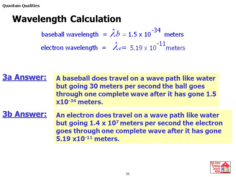 Quantum Qualities 55 Wavelength Calculation 3a Answer: A baseball does travel on a wave path like water but going 30 meters per second the ball goes through one complete wave after it has gone 1.5 x10 -34 meters.