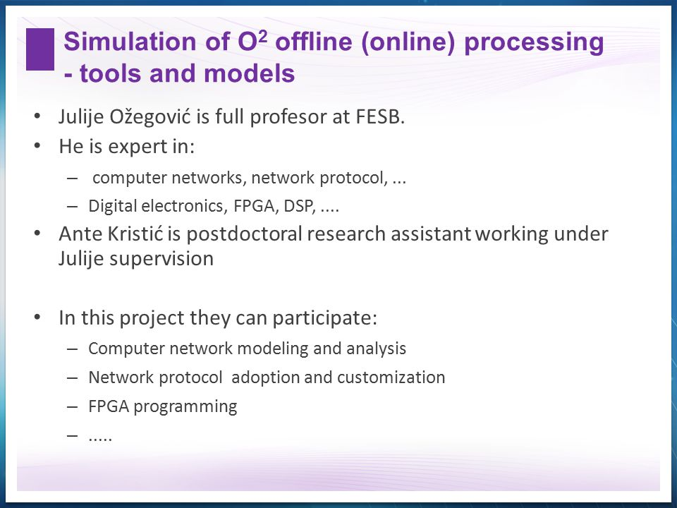 Simulation of O 2 offline (online) processing - tools and models Julije Ožegović is full profesor at FESB. He is expert in: – computer networks, netwo