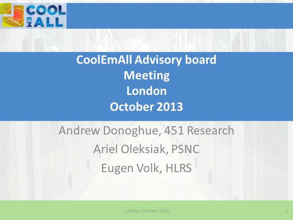 CoolEmAll Advisory board Meeting London October 2013 Andrew Donoghue, 451 Research Ariel Oleksiak, PSNC Eugen Volk, HLRS London, October 20131