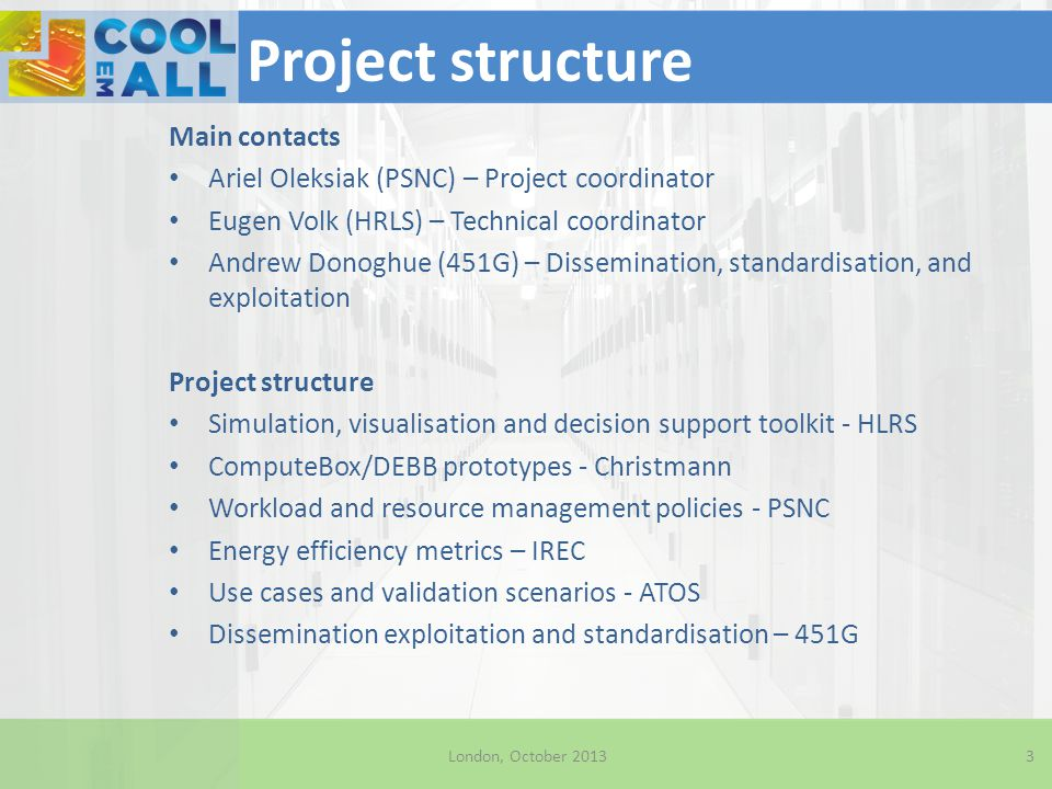 Project overview Holistic approach to DC energy efficiency $4.9m (3.6m Euros) 30 Months (Until Q2 2014) 7 consortium members + Advisory board Application-centric approach to design and operation 4 London, October 2013 Scientific partners + Commercial partners