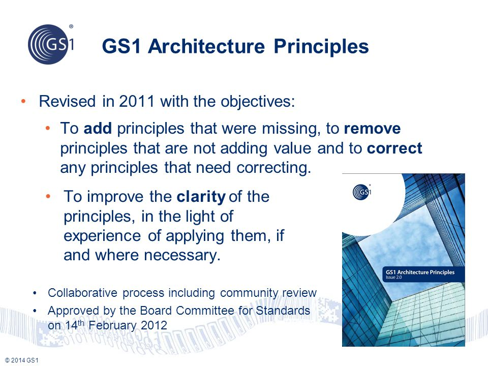 GS1 Architecture Principles Revised in 2011 with the objectives: To add principles that were missing, to remove principles that are not adding value and to correct any principles that need correcting.