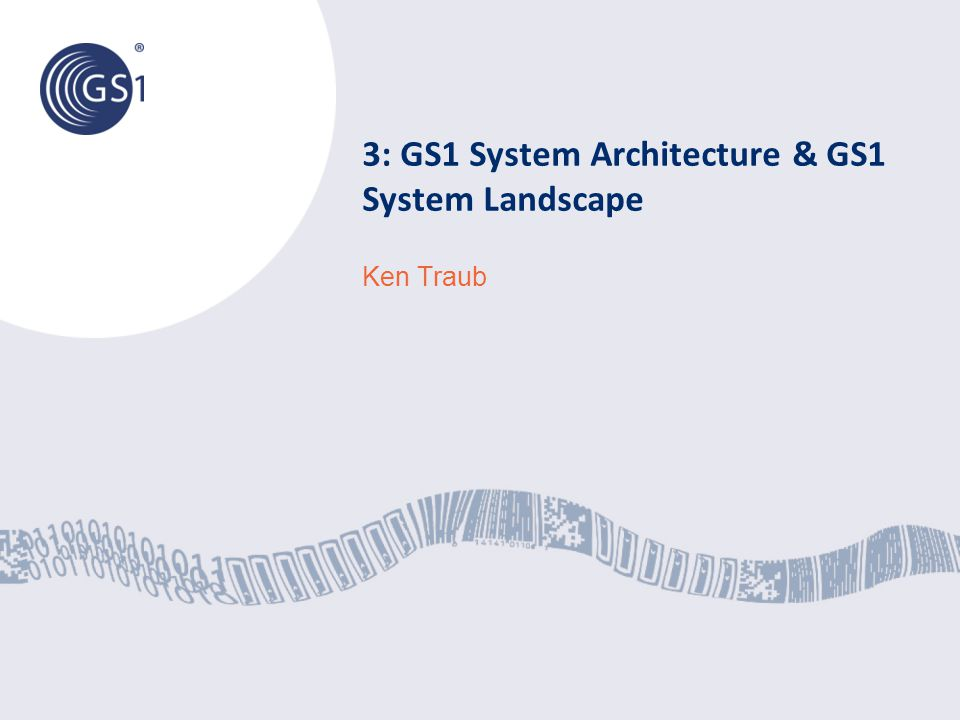 3: GS1 System Architecture & GS1 System Landscape Ken Traub