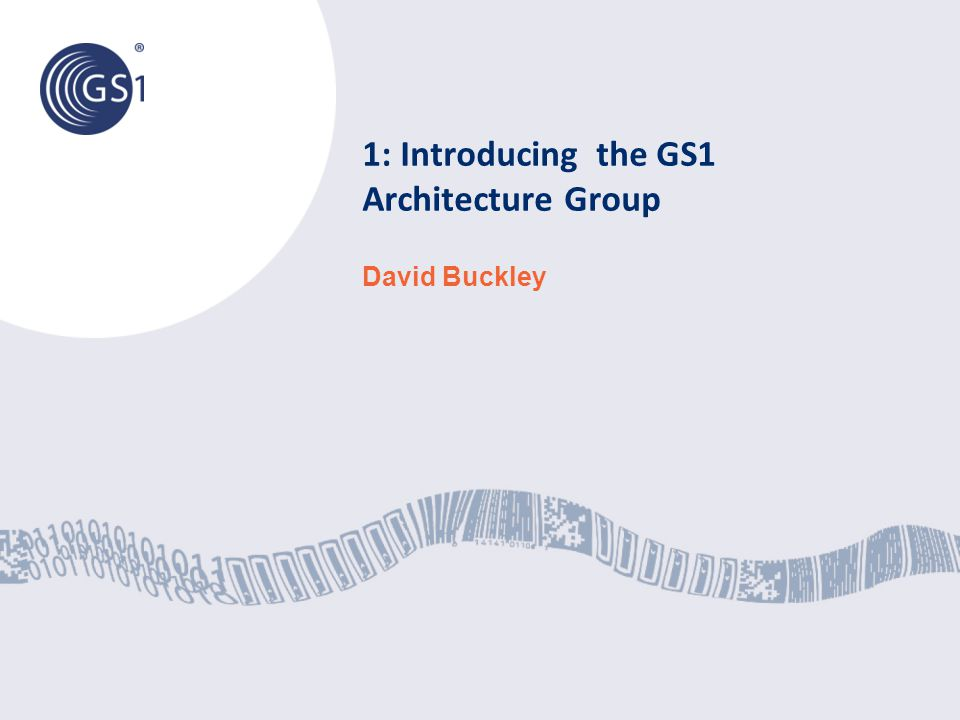 1: Introducing the GS1 Architecture Group David Buckley