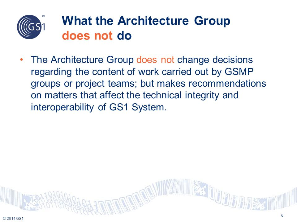 © 2014 GS1 What the Architecture Group does not do The Architecture Group does not change decisions regarding the content of work carried out by GSMP groups or project teams; but makes recommendations on matters that affect the technical integrity and interoperability of GS1 System.