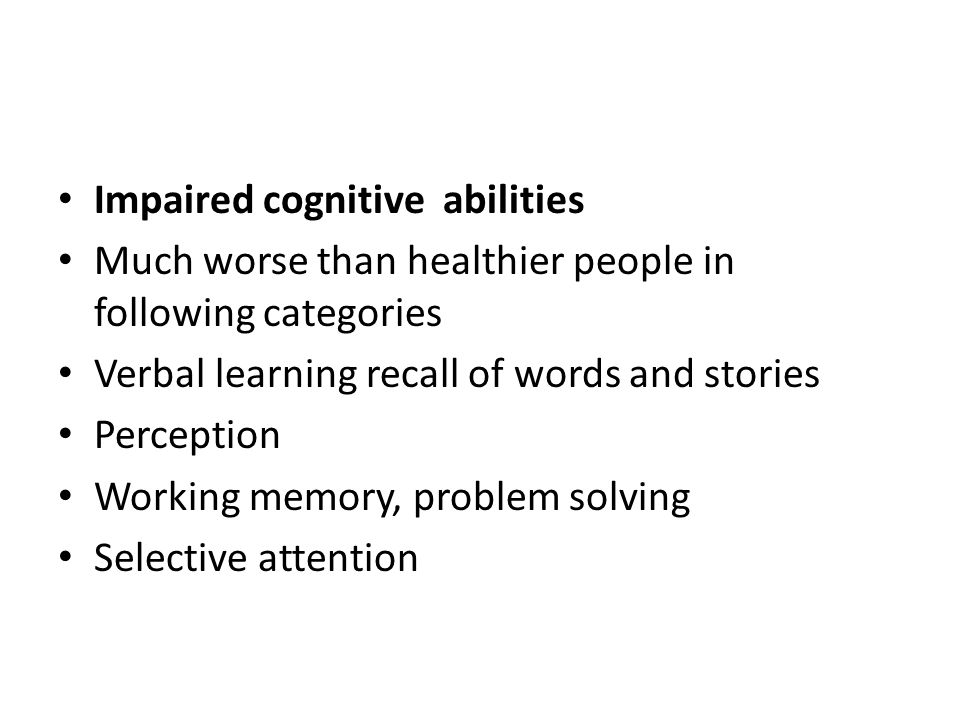 Impaired cognitive abilities Much worse than healthier people in following categories Verbal learning recall of words and stories Perception Working memory, problem solving Selective attention