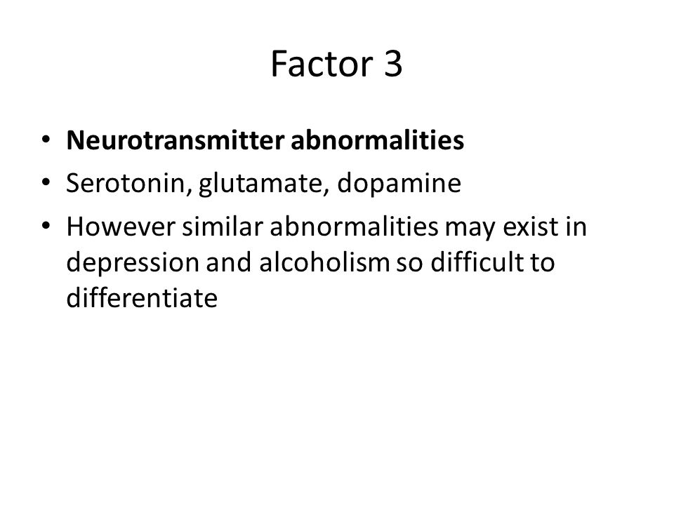 Factor 3 Neurotransmitter abnormalities Serotonin, glutamate, dopamine However similar abnormalities may exist in depression and alcoholism so difficu