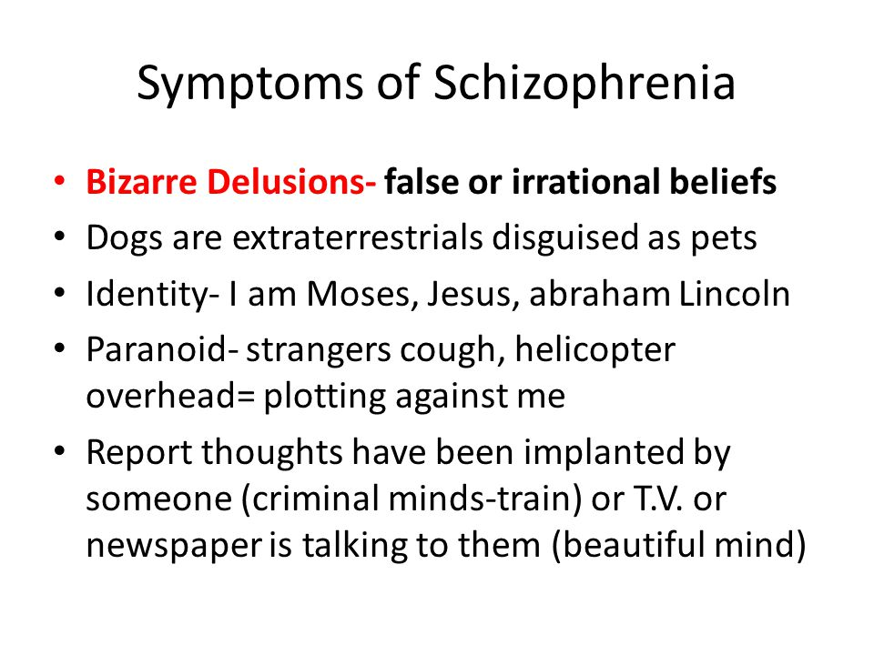 Symptoms of Schizophrenia Bizarre Delusions- false or irrational beliefs Dogs are extraterrestrials disguised as pets Identity- I am Moses, Jesus, abraham Lincoln Paranoid- strangers cough, helicopter overhead= plotting against me Report thoughts have been implanted by someone (criminal minds-train) or T.V.