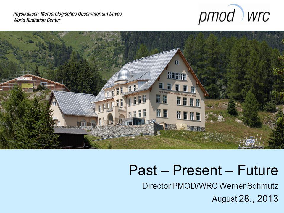 Past – Present – Future Director PMOD/WRC Werner Schmutz August 28., 2013