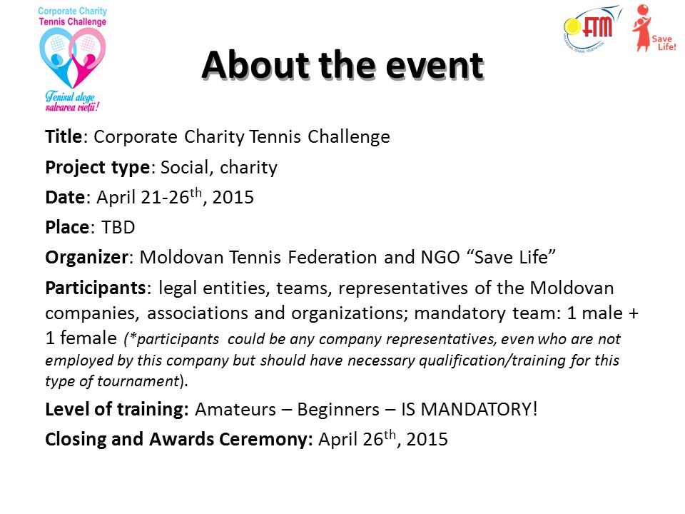 About the event Title: Corporate Charity Tennis Challenge Project type: Social, charity Date: April 21-26 th, 2015 Place: TBD Organizer: Moldovan Tennis Federation and NGO Save Life Participants: legal entities, teams, representatives of the Moldovan companies, associations and organizations; mandatory team: 1 male + 1 female (*participants could be any company representatives, even who are not employed by this company but should have necessary qualification/training for this type of tournament).