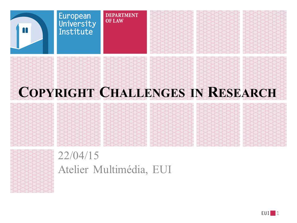 C OPYRIGHT C HALLENGES IN R ESEARCH 22/04/15 Atelier Multimédia, EUI 1