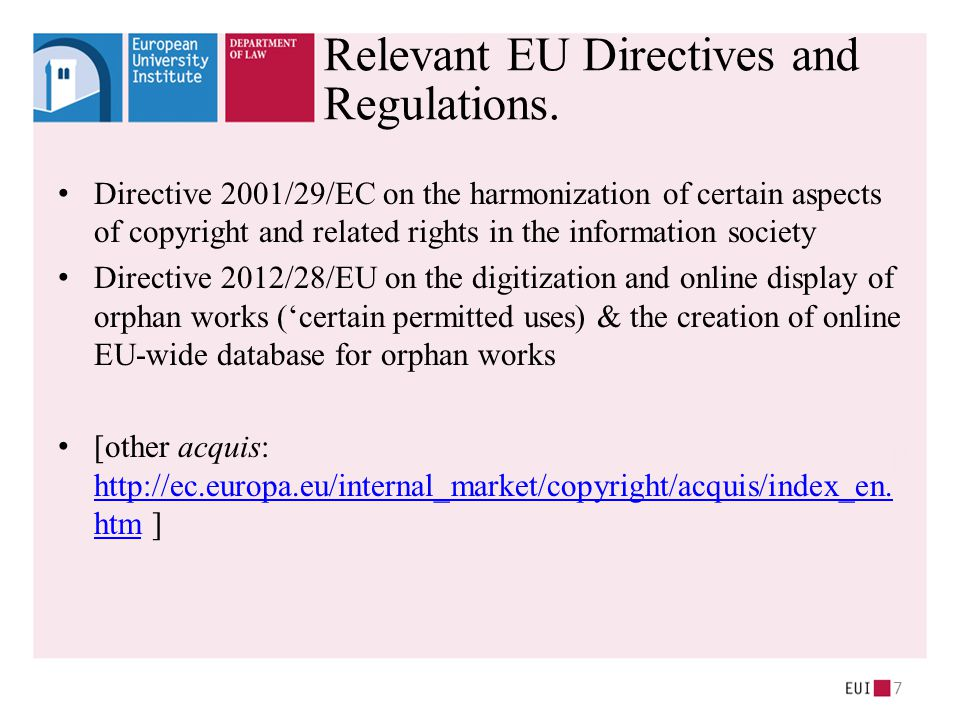 Directive 2001/29/EC on the harmonization of certain aspects of copyright and related rights in the information society Directive 2012/28/EU on the digitization and online display of orphan works ('certain permitted uses) & the creation of online EU-wide database for orphan works [other acquis: http://ec.europa.eu/internal_market/copyright/acquis/index_en.