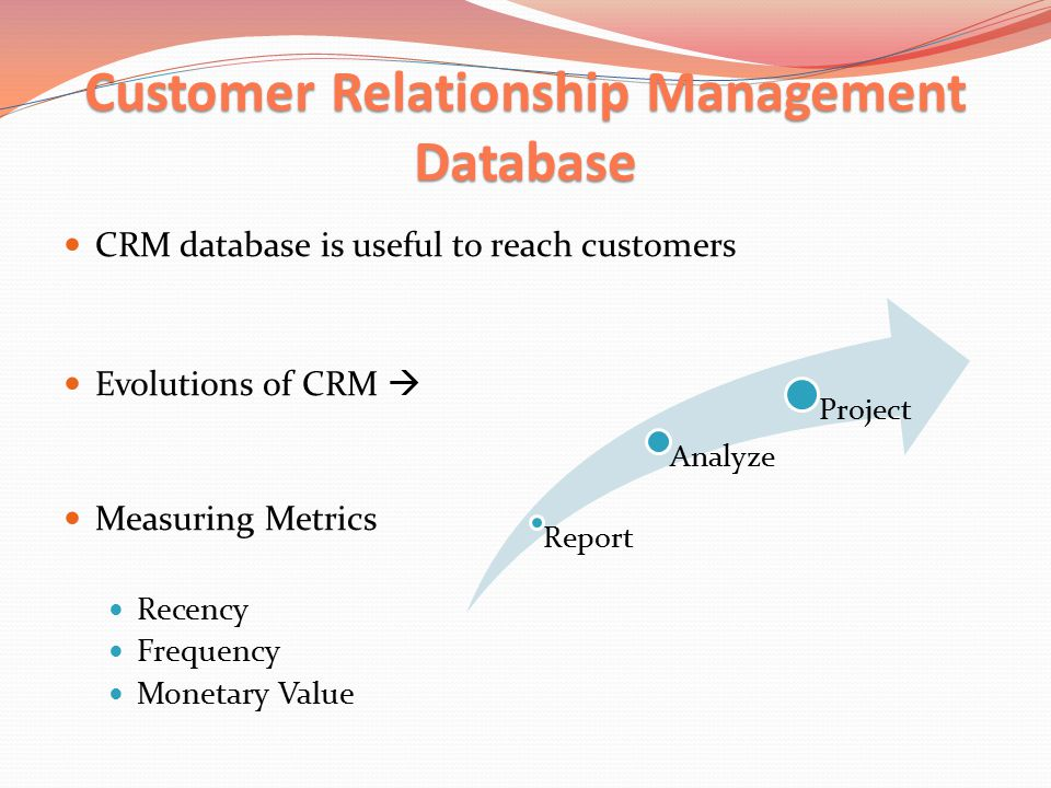 Customer Relationship Management Database CRM database is useful to reach customers Evolutions of CRM  Measuring Metrics Recency Frequency Monetary Value Report Analyze Project