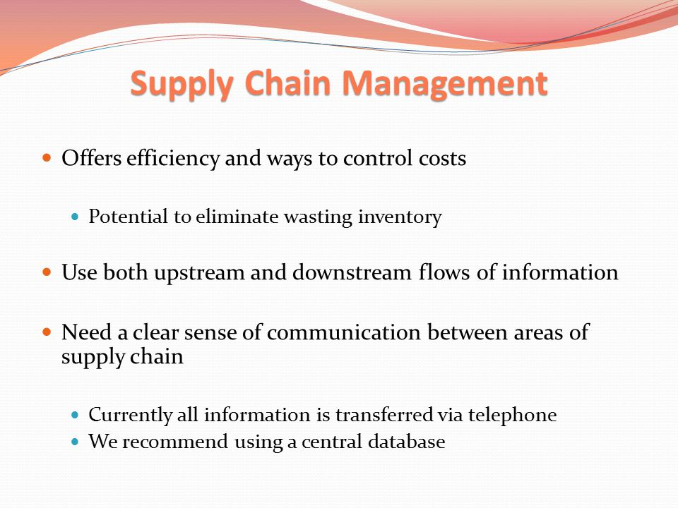 Supply Chain Management Offers efficiency and ways to control costs Potential to eliminate wasting inventory Use both upstream and downstream flows of information Need a clear sense of communication between areas of supply chain Currently all information is transferred via telephone We recommend using a central database