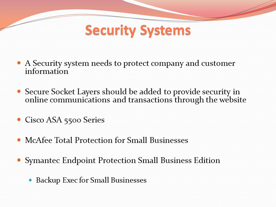 Security Systems A Security system needs to protect company and customer information Secure Socket Layers should be added to provide security in online communications and transactions through the website Cisco ASA 5500 Series McAfee Total Protection for Small Businesses Symantec Endpoint Protection Small Business Edition Backup Exec for Small Businesses
