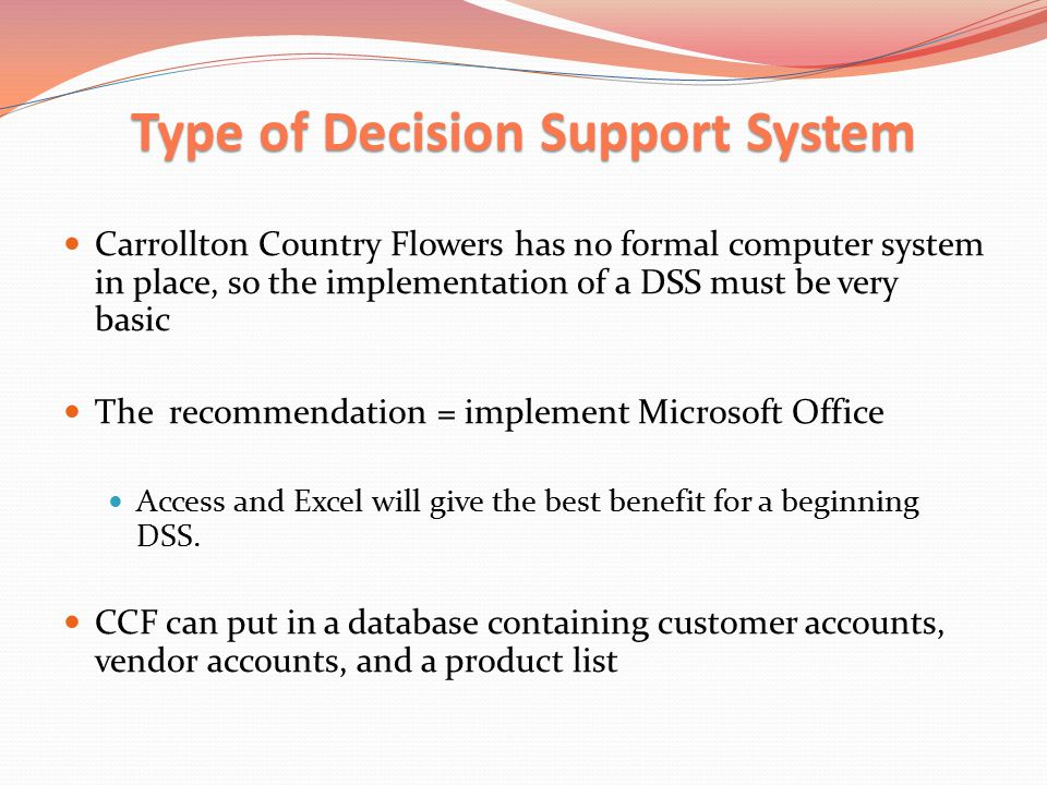 Type of Decision Support System Carrollton Country Flowers has no formal computer system in place, so the implementation of a DSS must be very basic The recommendation = implement Microsoft Office Access and Excel will give the best benefit for a beginning DSS.