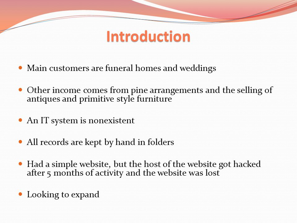 Introduction Main customers are funeral homes and weddings Other income comes from pine arrangements and the selling of antiques and primitive style furniture An IT system is nonexistent All records are kept by hand in folders Had a simple website, but the host of the website got hacked after 5 months of activity and the website was lost Looking to expand