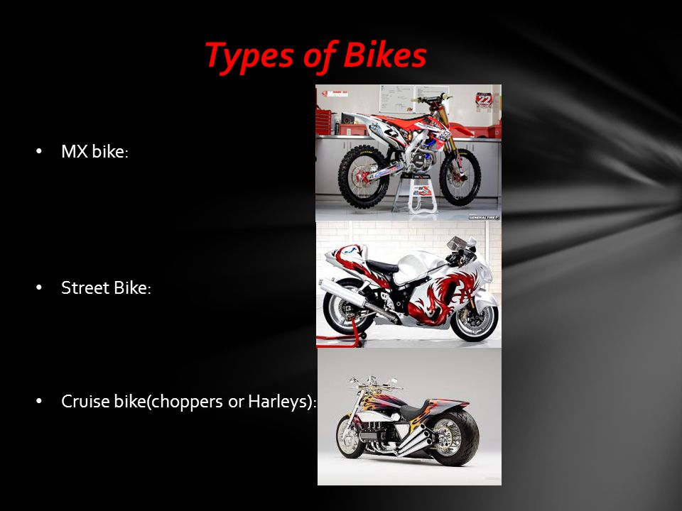 MX bike is made for racing and competition Street bike is made for speed, looks, agility, and power Cruise bike is made for traveling, looks, and gas mileage