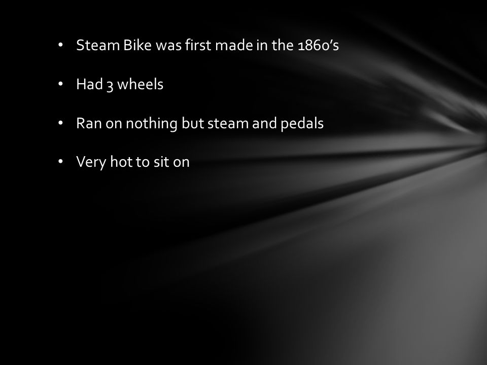 Steam Bike was first made in the 1860's Had 3 wheels Ran on nothing but steam and pedals Very hot to sit on