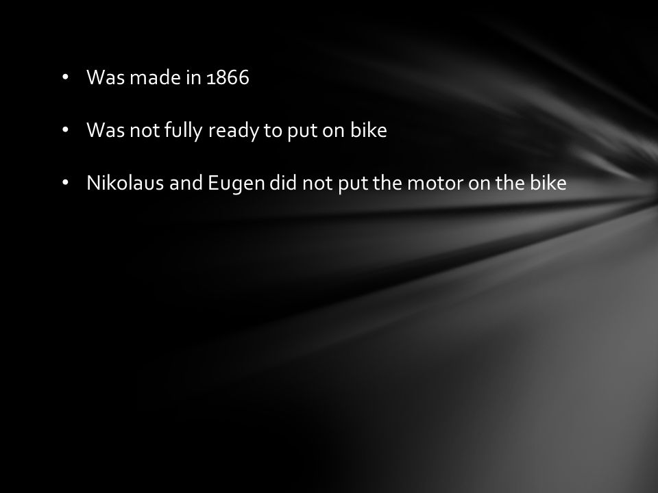 Was made in 1866 Was not fully ready to put on bike Nikolaus and Eugen did not put the motor on the bike