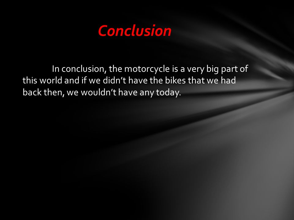 Conclusion In conclusion, the motorcycle is a very big part of this world and if we didn't have the bikes that we had back then, we wouldn't have any today.