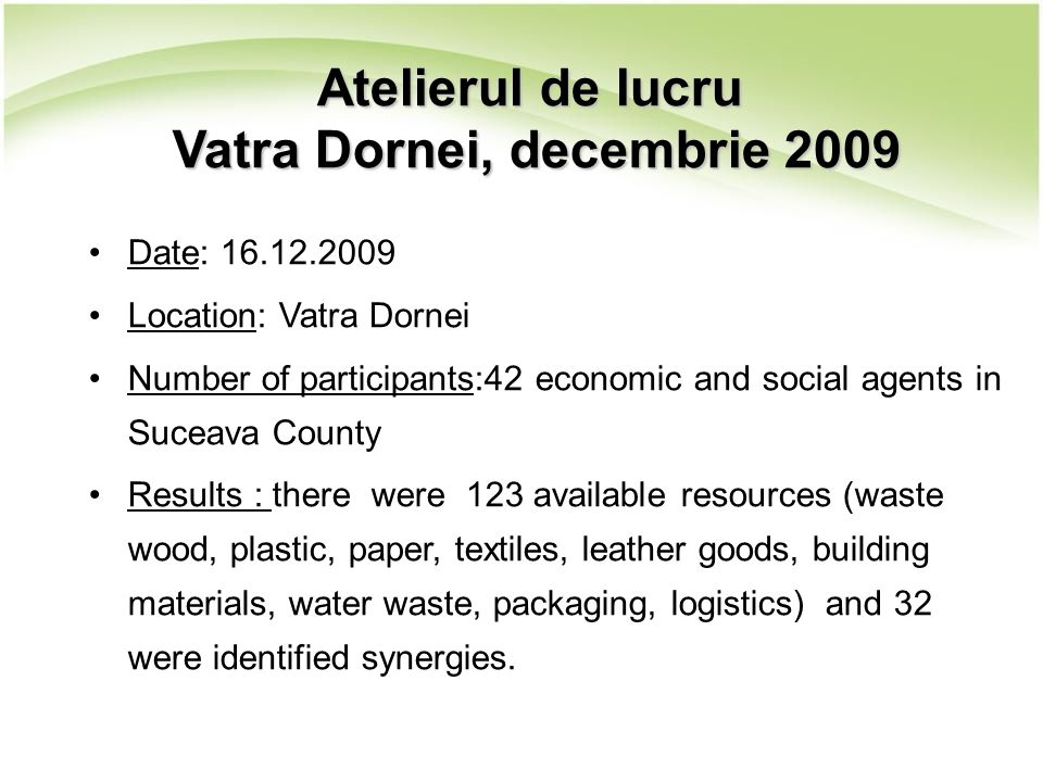 Atelierul de lucru Vatra Dornei, decembrie 2009 Date: 16.12.2009 Location: Vatra Dornei Number of participants:42 economic and social agents in Suceava County Results : there were 123 available resources (waste wood, plastic, paper, textiles, leather goods, building materials, water waste, packaging, logistics) and 32 were identified synergies.