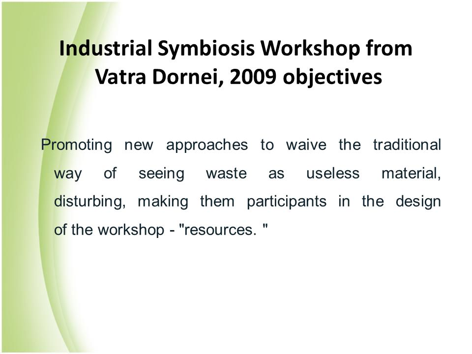 Industrial Symbiosis Workshop from Vatra Dornei, 2009 objectives Promoting new approaches to waive the traditional way of seeing waste as useless material, disturbing, making them participants in the design of the workshop - resources.