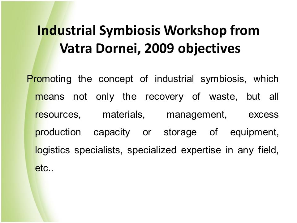 Promoting the concept of industrial symbiosis, which means not only the recovery of waste, but all resources, materials, management, excess production capacity or storage of equipment, logistics specialists, specialized expertise in any field, etc..