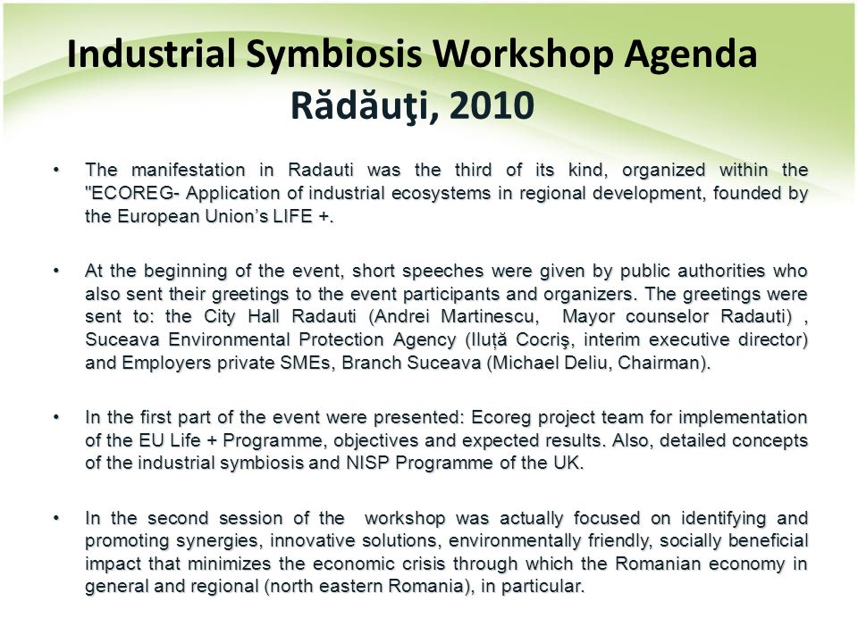 Industrial Symbiosis Workshop Agenda R ă d ă uţi, 2010 The manifestation in Radauti was the third of its kind, organized within the