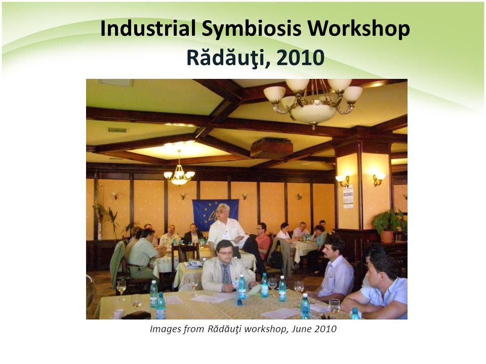 Images from Rădăuţi workshop, June 2010 Industrial Symbiosis Workshop R ă d ă uţi, 2010