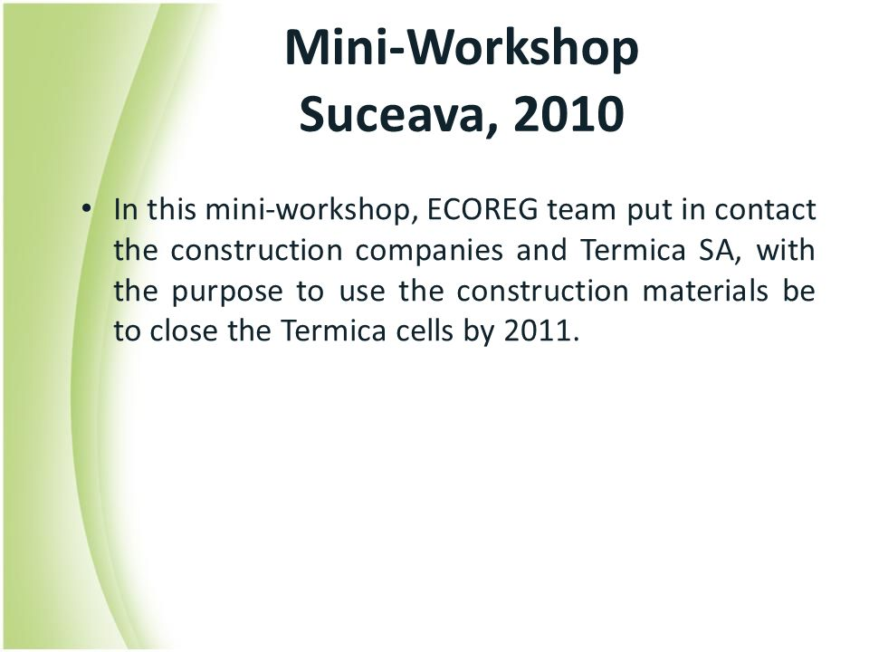 Mini-Workshop Suceava, 2010 In this mini-workshop, ECOREG team put in contact the construction companies and Termica SA, with the purpose to use the construction materials be to close the Termica cells by 2011.