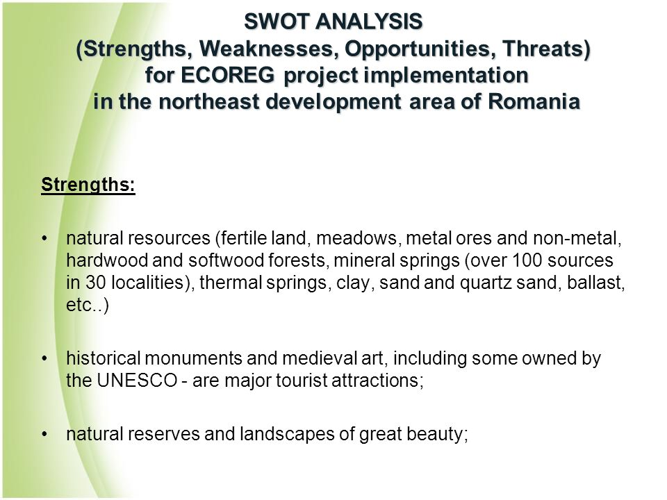Strengths: natural resources (fertile land, meadows, metal ores and non-metal, hardwood and softwood forests, mineral springs (over 100 sources in 30 localities), thermal springs, clay, sand and quartz sand, ballast, etc..) historical monuments and medieval art, including some owned by the UNESCO - are major tourist attractions; natural reserves and landscapes of great beauty; SWOT ANALYSIS (Strengths, Weaknesses, Opportunities, Threats) for ECOREG project implementation in the northeast development area of Romania
