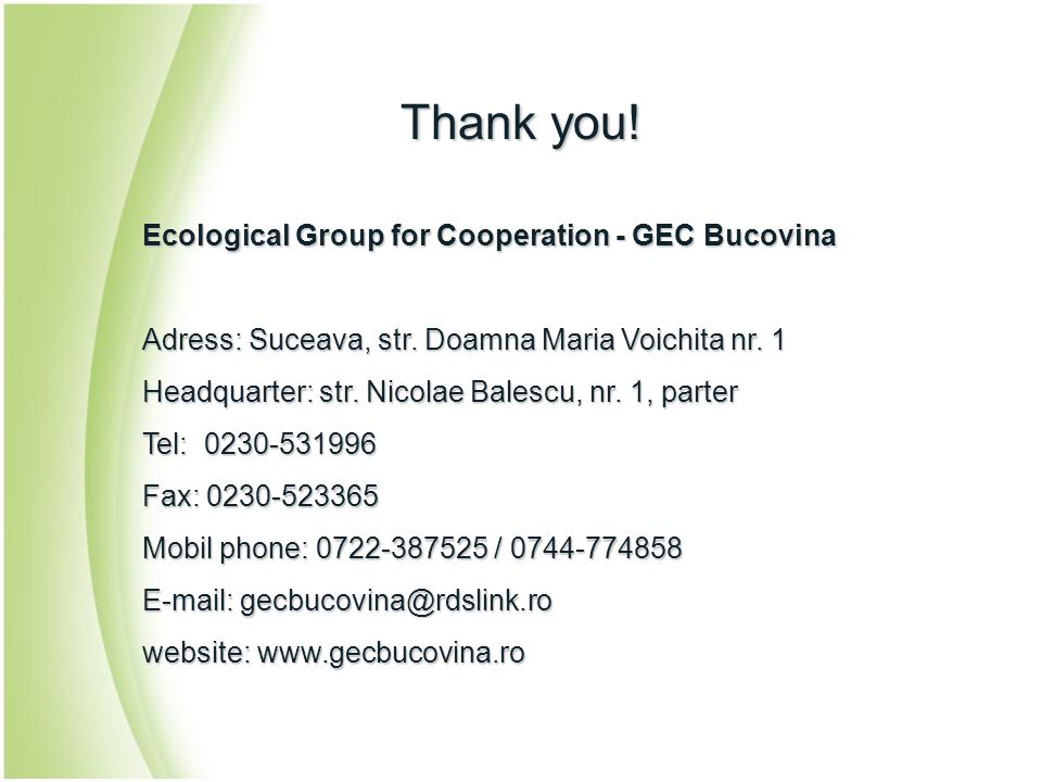 Thank you! Ecological Group for Cooperation - GEC Bucovina Adress: Suceava, str. Doamna Maria Voichita nr. 1 Headquarter: str. Nicolae Balescu, nr. 1,
