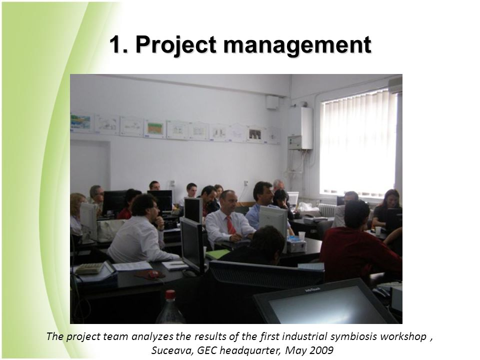 1. Project management The project team analyzes the results of the first industrial symbiosis workshop, Suceava, GEC headquarter, May 2009