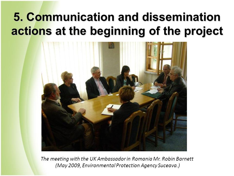 The meeting with the UK Ambassador in Romania Mr. Robin Barnett (May 2009, Environmental Protection Agency Suceava.) 5. Communication and disseminatio