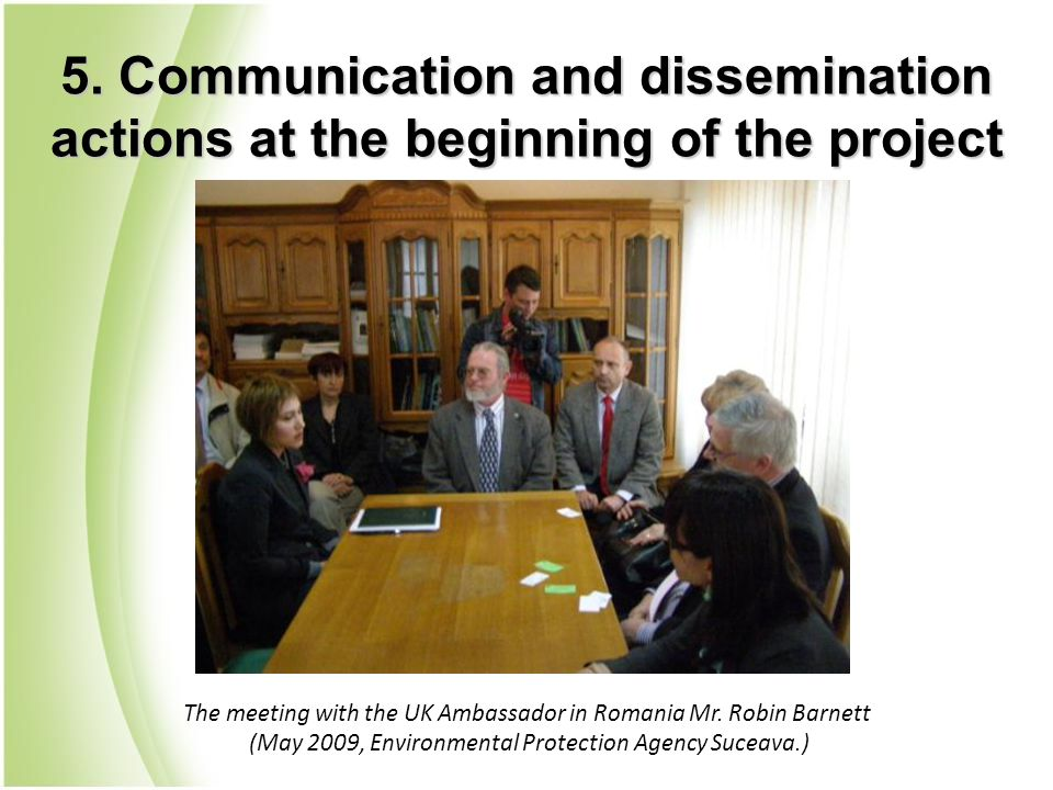 5. Communication and dissemination actions at the beginning of the project The meeting with the UK Ambassador in Romania Mr. Robin Barnett (May 2009,