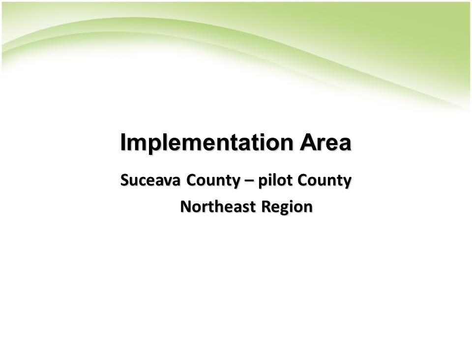 Implementation Area Suceava County – pilot County Northeast Region Northeast Region