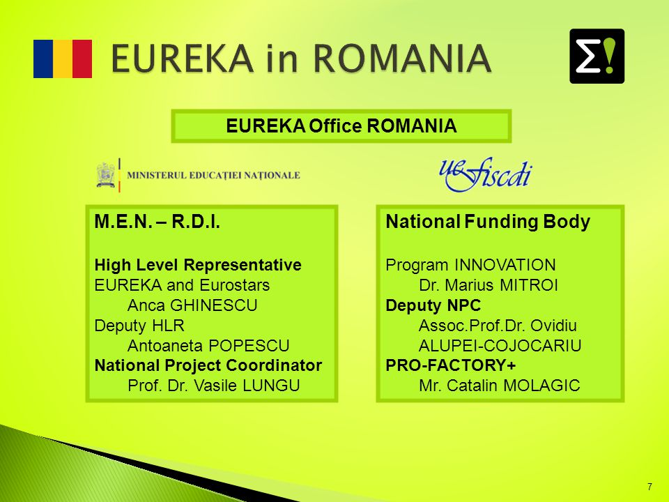 7 M.E.N. – R.D.I. High Level Representative EUREKA and Eurostars Anca GHINESCU Deputy HLR Antoaneta POPESCU National Project Coordinator Prof. Dr. Vas